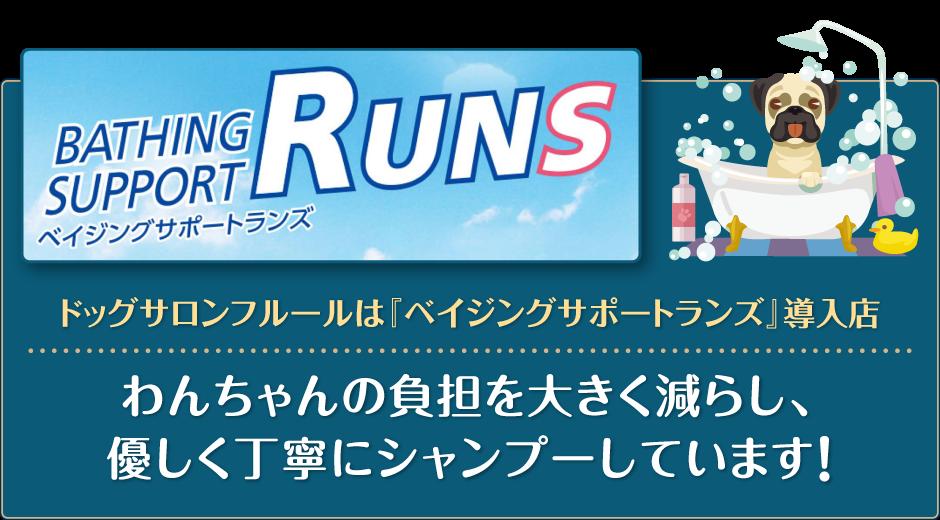 ドッグサロンフルールは『ベイジングサポートランズ(BATHING SUPPORT RUNS)』導入店 わんちゃんの負担を大きく減らし、優しく丁寧にシャンプーしています!